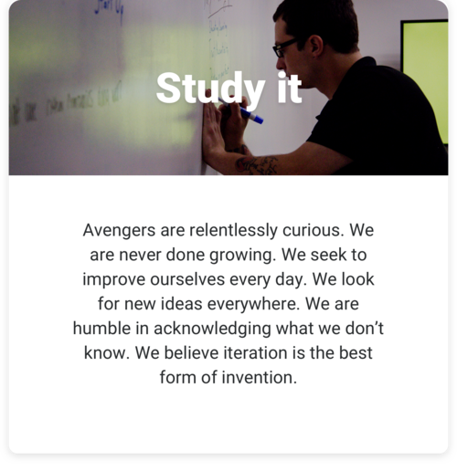 Study it: Avengers are relentlessly curious. We are never done growing. We seek to improve ourselves every day. We look for new ideas everywhere. We are humble in acknowledging what we don't know. We believe iteration is the best form of invention.